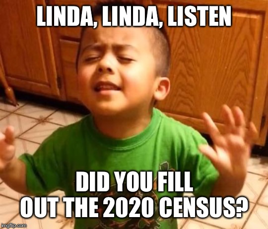 Linda, Linda, Listen. Did you fill out the 2020 Census?